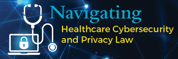Navigating Healthcare Cybersecurity and Privacy Law